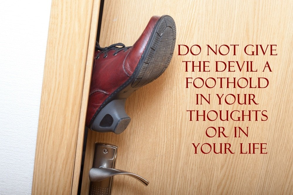 Do not give the devil a foothold in your thoughts or in life